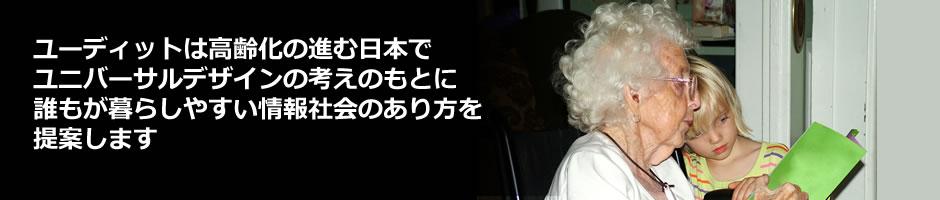 ユーディットは高齢化の進む日本で、ユニバーサルデザインの考えのもとに、誰もが暮らしやすい情報社会のあり方を提案します